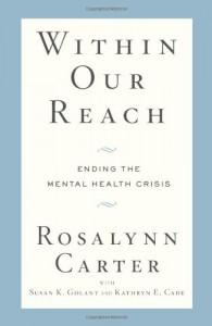 Within Our Reach: Ending the Mental Health Crisis - Rosalynn Carter, Susan K. Golant, Kathryn E. Cade