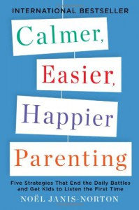 Calmer, Easier, Happier Parenting: Five Strategies That End the Daily Battles and Get Kids to Listen the First Time - Noel Janis-Norton