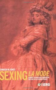 Sexing La Mode: Gender, Fashion and Commercial Culture in Old Regime France - Jennifer M. Jones