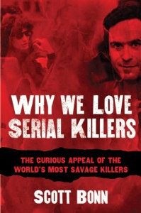 Why We Love Serial Killers: The Curious Appeal of the World's Most Savage Murderers - Scott Bonn, Diane Dimond