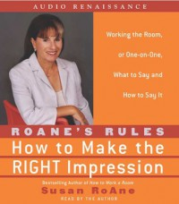 RoAne's Rules: How to Make the Right Impression: Working the Room, or One-on-One,What to Say and How to Say It - Susan RoAne