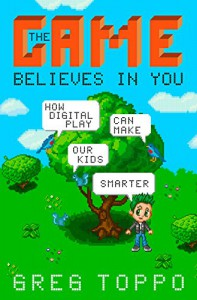 The Game Believes in You: How Digital Play Can Make Our Kids Smarter - Greg Toppo