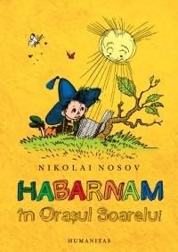 Habarnam în Oraşul Soarelui - Nikolai Nosov, Gabriela Russo