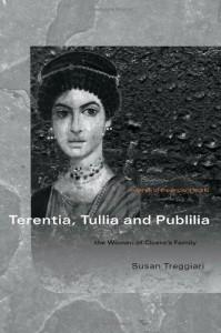 Terentia, Tullia and Publilia: The Women of Cicero's Family - Susa Treggiari