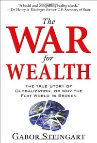 The War for Wealth: Why Globalization is Bleeding the West of Its Prosperity - Gabor Steingart