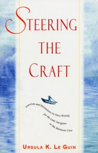 Steering the Craft: Exercises and Discussions on Story Writing for the Lone Navigator or the Mutinous Crew - Ursula K. Le Guin