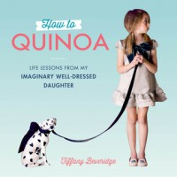 How to Quinoa: Life Lessons from My Imaginary Well-Dressed Daughter - Tiffany Beveridge
