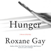 Hunger: A Memoir of (My) Body - Roxane Gay