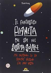 Il fantastico pianeta che sta nel sistema solare. Ma nessuno lo sa perché nessuno l'ha mai visto - Francesca Presentini, G. Caputo