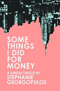 Some Things I Did for Money (Kindle Single) - Stephanie Georgopulos