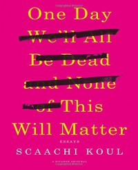 One Day We'll All Be Dead and None of This Will Matter: Essays - Scaachi Koul