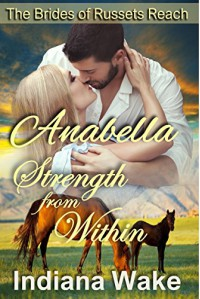 Anabella: Strength From Within (The Mail Order Brides of Russets Reach Book 1) - Indiana Wake