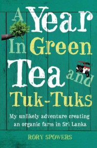 A Year in Green Tea and Tuk-Tuks: My Unlikely Adventure Creating an Eco Farm in Sri Lanka - Rory Spowers