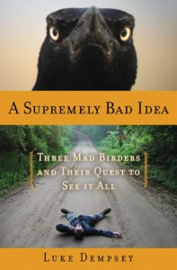 A Supremely Bad Idea: Three Mad Birders and Their Quest to See It All - Luke Dempsey