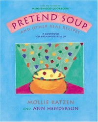 Pretend Soup and Other Real Recipes: A Cookbook for Preschoolers and Up - Mollie Katzen, Ann Henderson, Ann L. Henderson