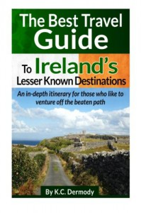 Best Travel Guide to Ireland's Lesser Known Destinations: An itinerary for those who like to venture off the beaten path - K.C. Dermody