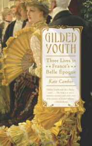 Gilded Youth: Three Lives in France's Belle Époque - Kate Cambor
