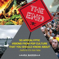 The End: 50 Apocalyptic Visions From Pop Culture That You Should Know About...Before It's Too Late - Laura Barcella