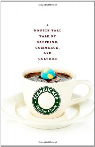 Starbucked: A Double Tall Tale of Caffeine, Commerce, and Culture - Taylor Clark