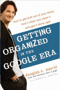 Getting Organized in the Google Era: How to Get Stuff out of Your Head, Find It When You Need It, and Get It Done Right - Douglas C. Merrill, James A. Martin