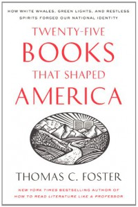Twenty-five Books That Shaped America: How White Whales, Green Lights, and Restless Spirits Forged Our National Identity - Thomas C. Foster, Sean Pratt