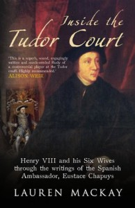 Inside the Tudor Court: Henry VIII and His Six Wives Through the Writings of the Spanish Ambassador Eustace Chapuys - Lauren Mackay