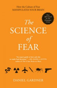 The Science of Fear: How the Culture of Fear Manipulates Your Brain - Daniel Gardner