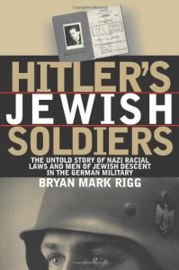 Hitler's Jewish Soldiers: The Untold Story of Nazi Racial Laws and Men of Jewish Descent in the German Military (Modern War Studies) - Bryan Mark Rigg, Theodore A. Wilson