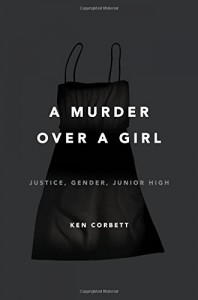 A Murder Over a Girl: Justice, Gender, Junior High - Ken Corbett