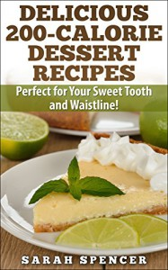 Delicious 200-Calorie Dessert Recipes: Perfect for Your Sweet Tooth and Waistline! - Sarah Spencer