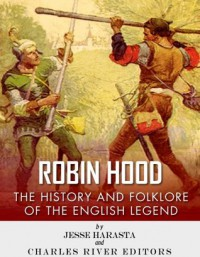 Robin Hood: The History and Folklore of the English Legend - Jesse Harasta, Charles River Editors