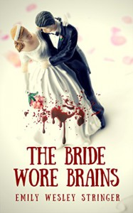 The Bride Wore Brains: A Horror/Comedy Zombie Apocalypse Story - Emily Wesley Stringer