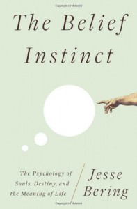 The Belief Instinct: The Psychology of Souls, Destiny, and the Meaning of Life - Jesse Bering
