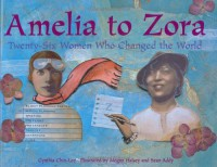Amelia to Zora: Twenty-Six Women Who Changed the World - Cynthia Chin-Lee, Megan Halsey, Sean Addy