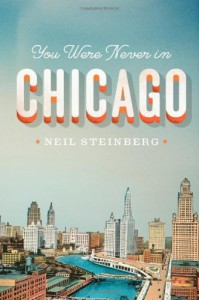 You Were Never in Chicago - Neil Steinberg