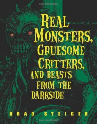 Real Monsters, Gruesome Critters, and Beasts from the Darkside - Brad Steiger