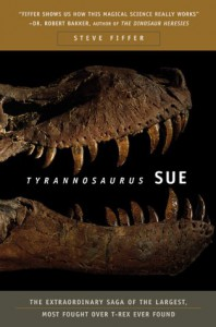 Tyrannosaurus Sue: The Extraordinary Saga of the Largest, Most Fought Over T-Rex Ever Found - Steve Fiffer