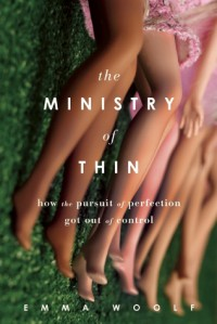 The Ministry of Thin: How the Pursuit of Perfection Got Out of Control - Emma Woolf