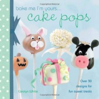 Bake Me I'm Yours... Cake Pops: Over 30 Designs for Fun Sweet Treats - Carolyn White