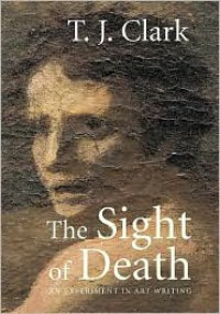 The Sight of Death: An Experiment in Art Writing - T. J. Clark