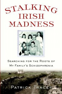 Stalking Irish Madness: Searching for the Roots of My Family's Schizophrenia - Patrick Tracey