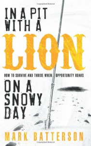 In a Pit with a Lion on a Snowy Day: How to Survive and Thrive When Opportunity Roars - Mark Batterson