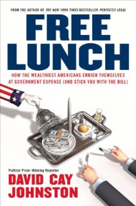 Free Lunch: How the Wealthiest Americans Enrich Themselves at Government Expense (and StickYou with the Bill) - David Cay Johnston