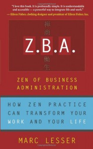 Z.B.A.: Zen of Business Administration - How Zen Practice Can Transform Your Work And Your Life - Marc Lesser, Shannon Fujimoto Nakaya