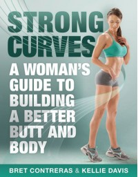 Strong Curves: A Woman's Guide to Building a Better Butt and Body - 'Bret Contreras MS  CSCS',  'Kellie Davis'