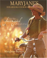 MaryJane's Ideabook, Cookbook, Lifebook: For the Farmgirl in All of Us - MaryJane Butters