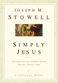 Simply Jesus: Experiencing the One Your Heart Longs For (LifeChange Books) - Joseph M. Stowell