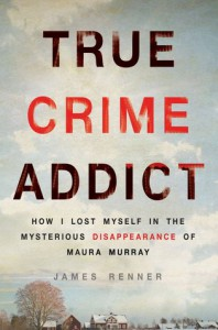 True Crime Addict: How I Lost Myself in the Mysterious Disappearance of Maura Murray - James Renner