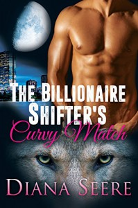 The Billionaire Shifter's Curvy Match (Billionaire Shifters Club #1) - Diana Seere