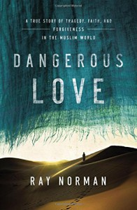 Dangerous Love: A True Story of Tragedy, Faith, and Forgiveness in the Muslim World - Ray Norman